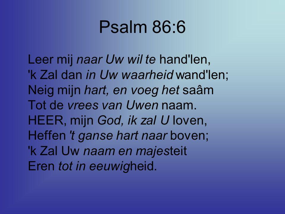 Psalm 86:6 Leer mij naar Uw wil te hand'len, 'k Zal dan in Uw waarheid wand'len; Neig mijn hart, en voeg het saâm Tot de vrees van Uwen naam. HEER, mi