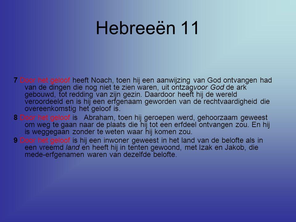 Hebreeën 11 7 Door het geloof heeft Noach, toen hij een aanwijzing van God ontvangen had van de dingen die nog niet te zien waren, uit ontzagvoor God de ark gebouwd, tot redding van zijn gezin.