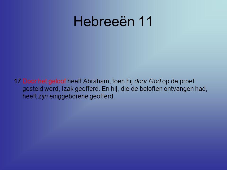 Hebreeën 11 17 Door het geloof heeft Abraham, toen hij door God op de proef gesteld werd, Izak geofferd. En hij, die de beloften ontvangen had, heeft