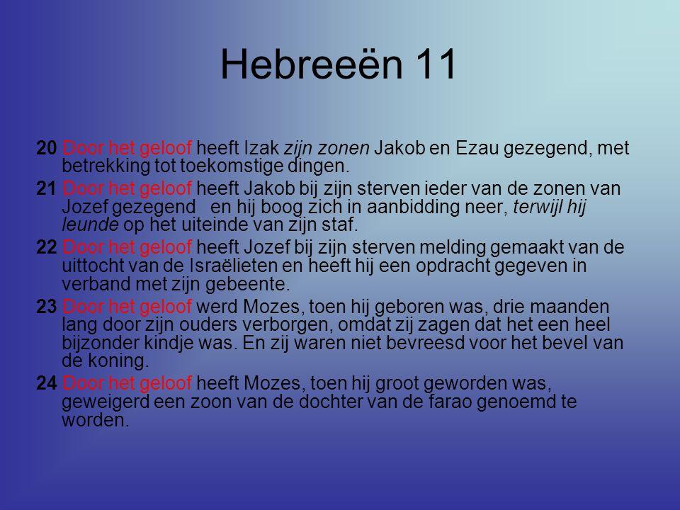 Hebreeën 11 20 Door het geloof heeft Izak zijn zonen Jakob en Ezau gezegend, met betrekking tot toekomstige dingen. 21 Door het geloof heeft Jakob bij