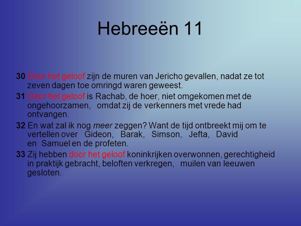 Hebreeën 11 30 Door het geloof zijn de muren van Jericho gevallen, nadat ze tot zeven dagen toe omringd waren geweest. 31 Door het geloof is Rachab, d