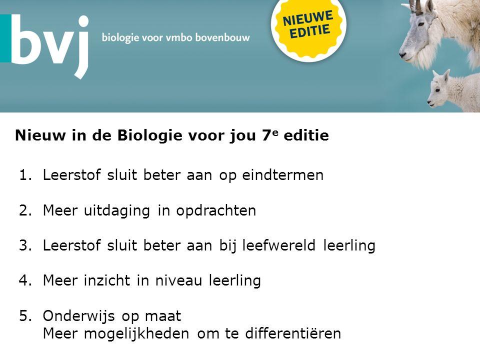 Nieuw in de Biologie voor jou 7 e editie 1.Leerstof sluit beter aan op eindtermen 2.Meer uitdaging in opdrachten 3.Leerstof sluit beter aan bij leefwereld leerling 4.Meer inzicht in niveau leerling 5.Onderwijs op maat Meer mogelijkheden om te differentiëren
