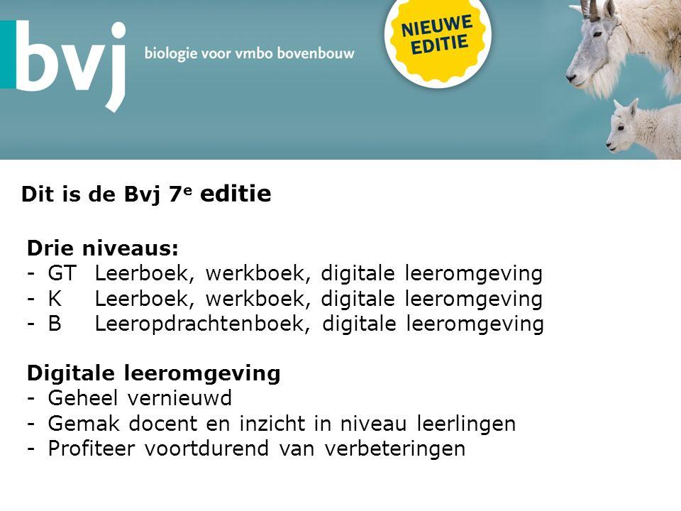 Dit is de Bvj 7 e editie Drie niveaus: -GTLeerboek, werkboek, digitale leeromgeving -KLeerboek, werkboek, digitale leeromgeving -BLeeropdrachtenboek, digitale leeromgeving Digitale leeromgeving -Geheel vernieuwd -Gemak docent en inzicht in niveau leerlingen -Profiteer voortdurend van verbeteringen