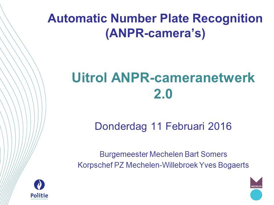 Automatic Number Plate Recognition (ANPR-camera's) Uitrol ANPR-cameranetwerk 2.0 Donderdag 11 Februari 2016 Burgemeester Mechelen Bart Somers Korpsche