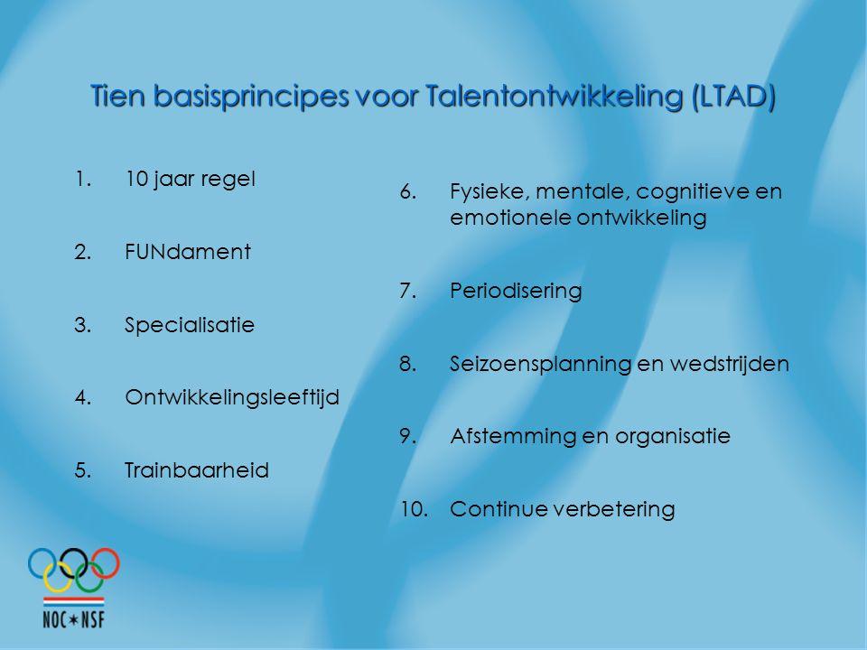 Tien basisprincipes voor Talentontwikkeling (LTAD) 1.10 jaar regel 2.FUNdament 3.Specialisatie 4.Ontwikkelingsleeftijd 5.Trainbaarheid 6.Fysieke, ment