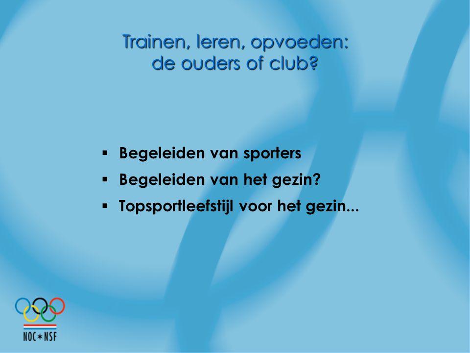 Trainen, leren, opvoeden: de ouders of club?  Begeleiden van sporters  Begeleiden van het gezin?  Topsportleefstijl voor het gezin...