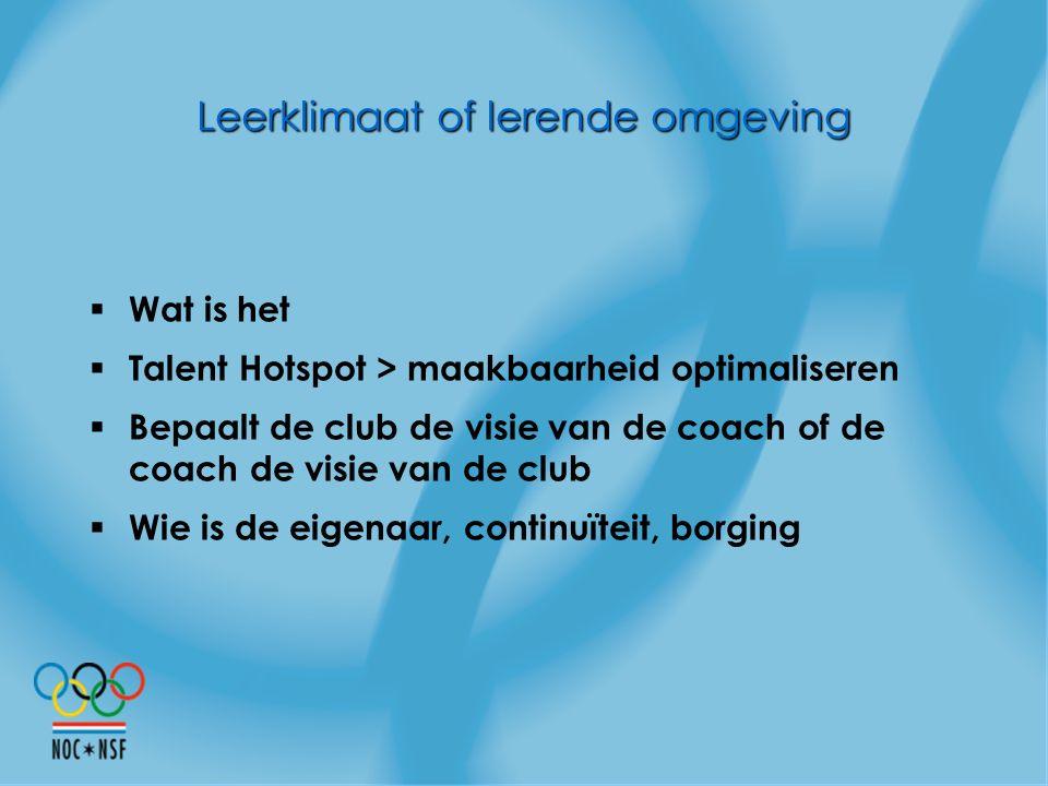 Leerklimaat of lerende omgeving  Wat is het  Talent Hotspot > maakbaarheid optimaliseren  Bepaalt de club de visie van de coach of de coach de visi