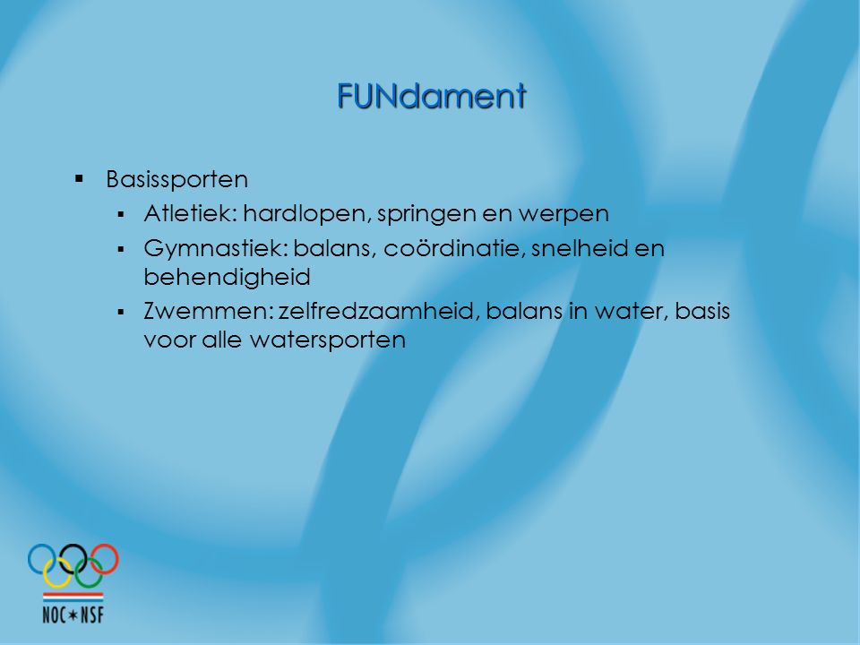 FUNdament  Basissporten  Atletiek: hardlopen, springen en werpen  Gymnastiek: balans, coördinatie, snelheid en behendigheid  Zwemmen: zelfredzaamh