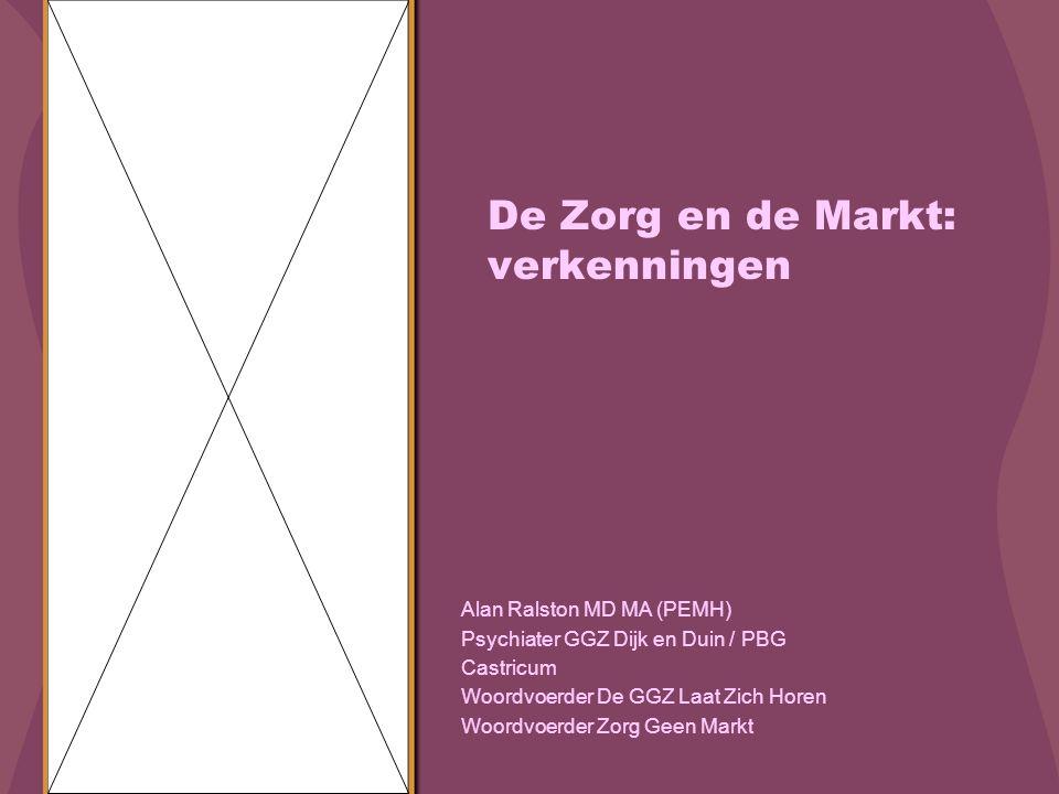 De Zorg en de Markt: verkenningen Alan Ralston MD MA (PEMH) Psychiater GGZ Dijk en Duin / PBG Castricum Woordvoerder De GGZ Laat Zich Horen Woordvoerder Zorg Geen Markt