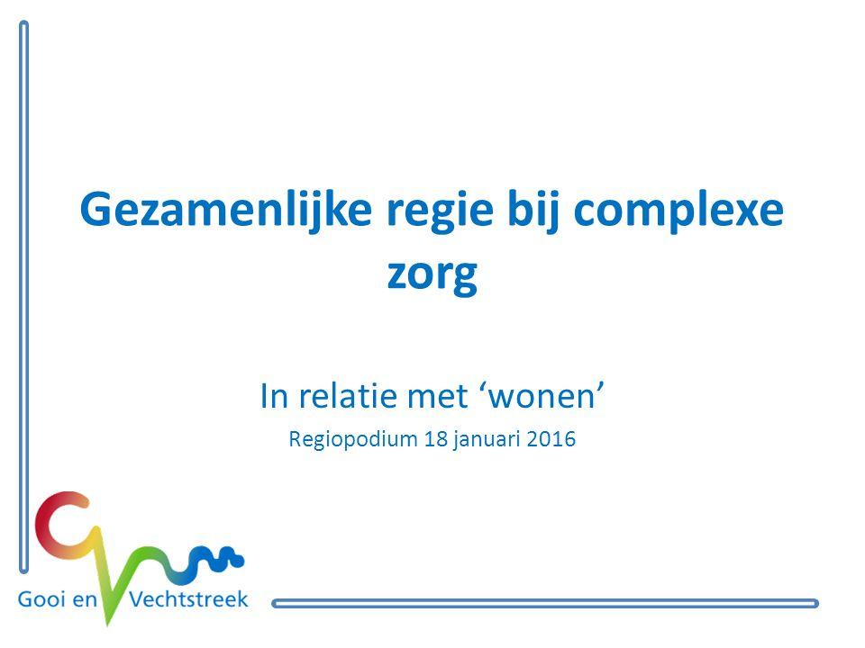 Gezamenlijke regie bij complexe zorg In relatie met 'wonen' Regiopodium 18 januari 2016