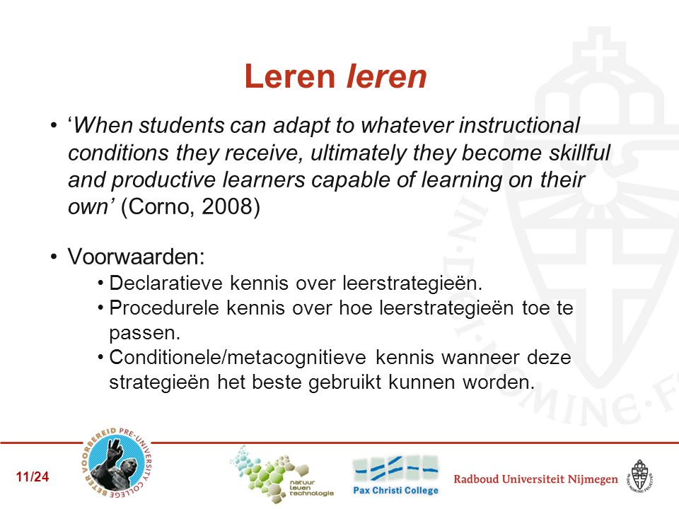 Leren leren 'When students can adapt to whatever instructional conditions they receive, ultimately they become skillful and productive learners capable of learning on their own' (Corno, 2008) Voorwaarden: Declaratieve kennis over leerstrategieën.