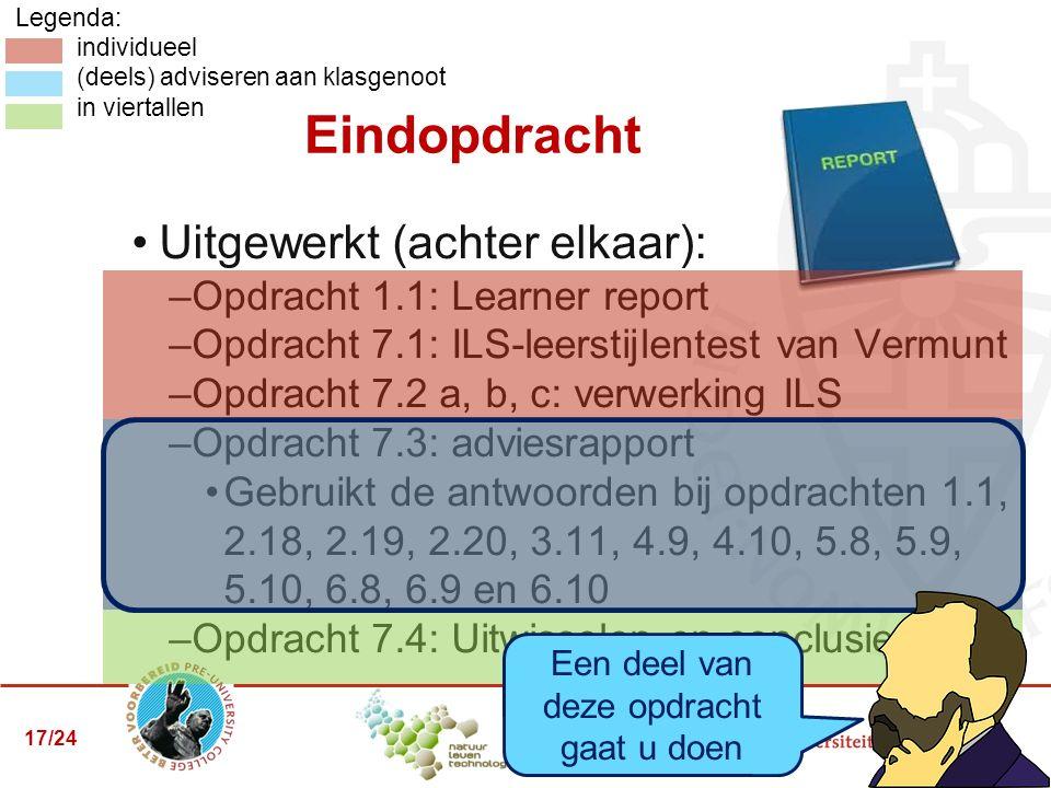 Legenda: individueel (deels) adviseren aan klasgenoot in viertallen Uitgewerkt (achter elkaar): –Opdracht 1.1: Learner report –Opdracht 7.1: ILS-leerstijlentest van Vermunt –Opdracht 7.2 a, b, c: verwerking ILS –Opdracht 7.3: adviesrapport Gebruikt de antwoorden bij opdrachten 1.1, 2.18, 2.19, 2.20, 3.11, 4.9, 4.10, 5.8, 5.9, 5.10, 6.8, 6.9 en 6.10 –Opdracht 7.4: Uitwisselen en conclusies Eindopdracht Een deel van deze opdracht gaat u doen 17/24