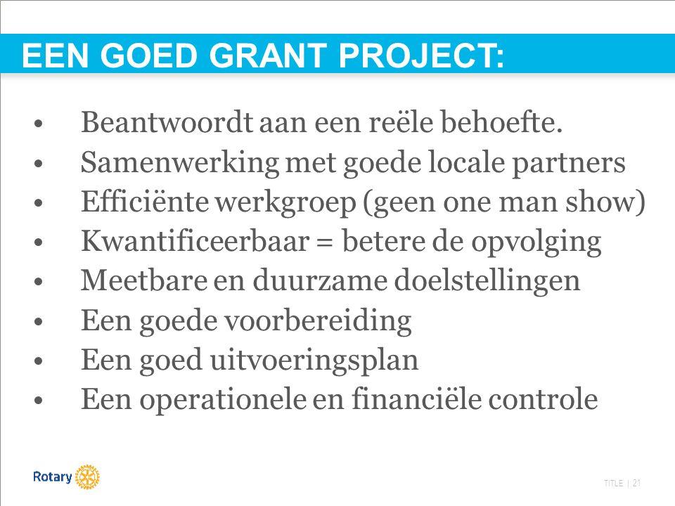 TITLE | 21 EEN GOED GRANT PROJECT: Beantwoordt aan een reële behoefte. Samenwerking met goede locale partners Efficiënte werkgroep (geen one man show)