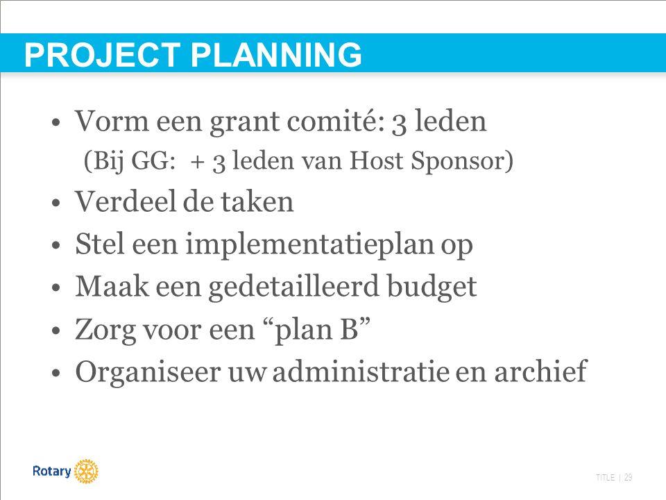 TITLE | 29 Vorm een grant comité: 3 leden (Bij GG: + 3 leden van Host Sponsor) Verdeel de taken Stel een implementatieplan op Maak een gedetailleerd budget Zorg voor een plan B Organiseer uw administratie en archief PROJECT PLANNING