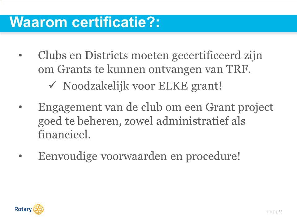 TITLE | 52 Waarom certificatie?: Clubs en Districts moeten gecertificeerd zijn om Grants te kunnen ontvangen van TRF. Noodzakelijk voor ELKE grant! En