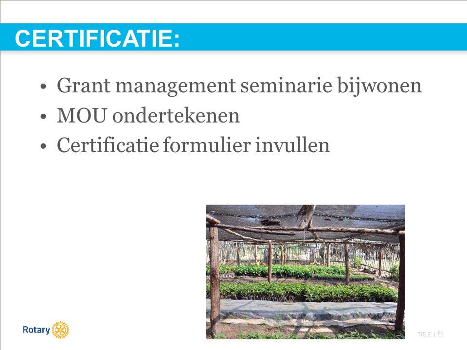 TITLE | 53 Grant management seminarie bijwonen MOU ondertekenen Certificatie formulier invullen CERTIFICATIE: