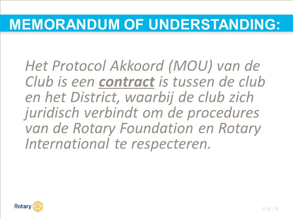 TITLE | 55 MEMORANDUM OF UNDERSTANDING: Het Protocol Akkoord (MOU) van de Club is een contract is tussen de club en het District, waarbij de club zich juridisch verbindt om de procedures van de Rotary Foundation en Rotary International te respecteren.