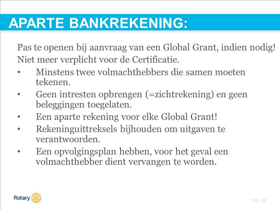 TITLE | 58 APARTE BANKREKENING: Pas te openen bij aanvraag van een Global Grant, indien nodig! Niet meer verplicht voor de Certificatie. Minstens twee