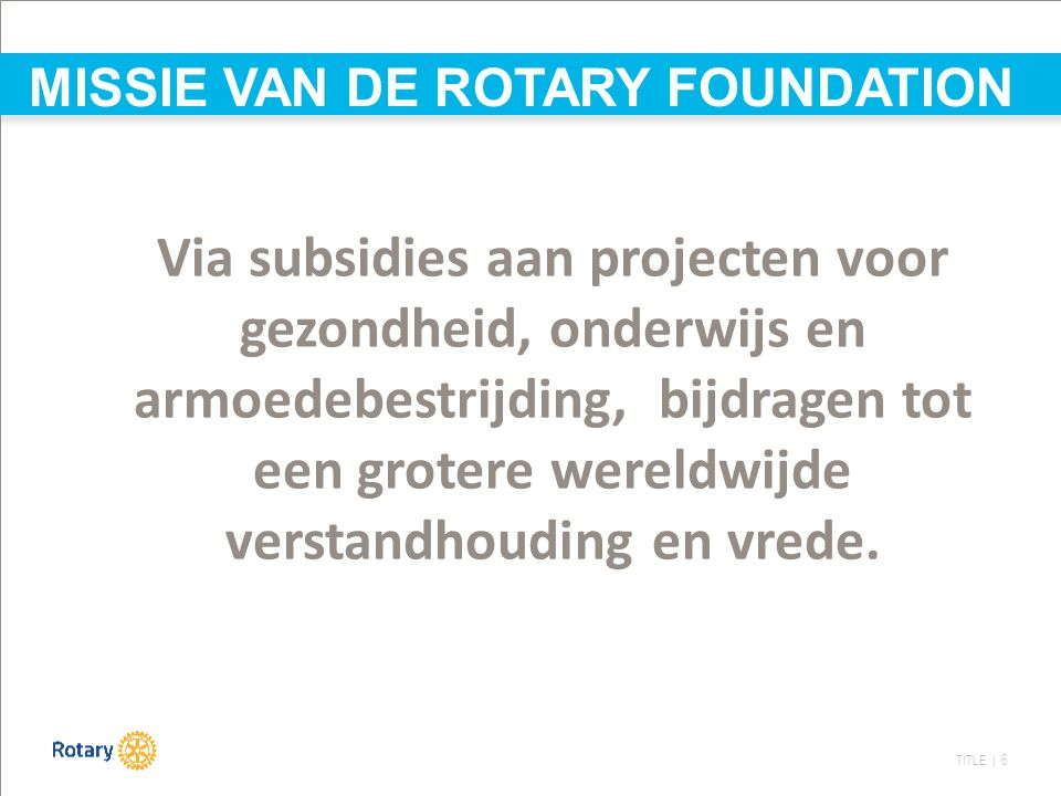 TITLE | 6 MISSIE VAN DE ROTARY FOUNDATION Via subsidies aan projecten voor gezondheid, onderwijs en armoedebestrijding, bijdragen tot een grotere were