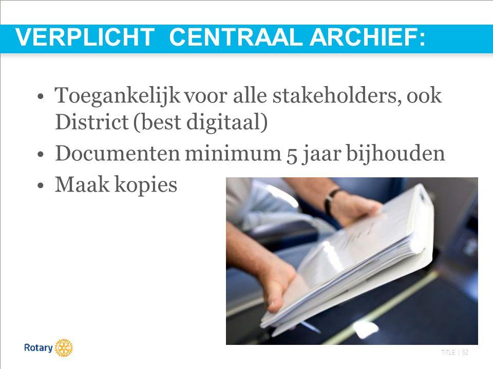 TITLE | 62 Toegankelijk voor alle stakeholders, ook District (best digitaal) Documenten minimum 5 jaar bijhouden Maak kopies VERPLICHT CENTRAAL ARCHIEF: