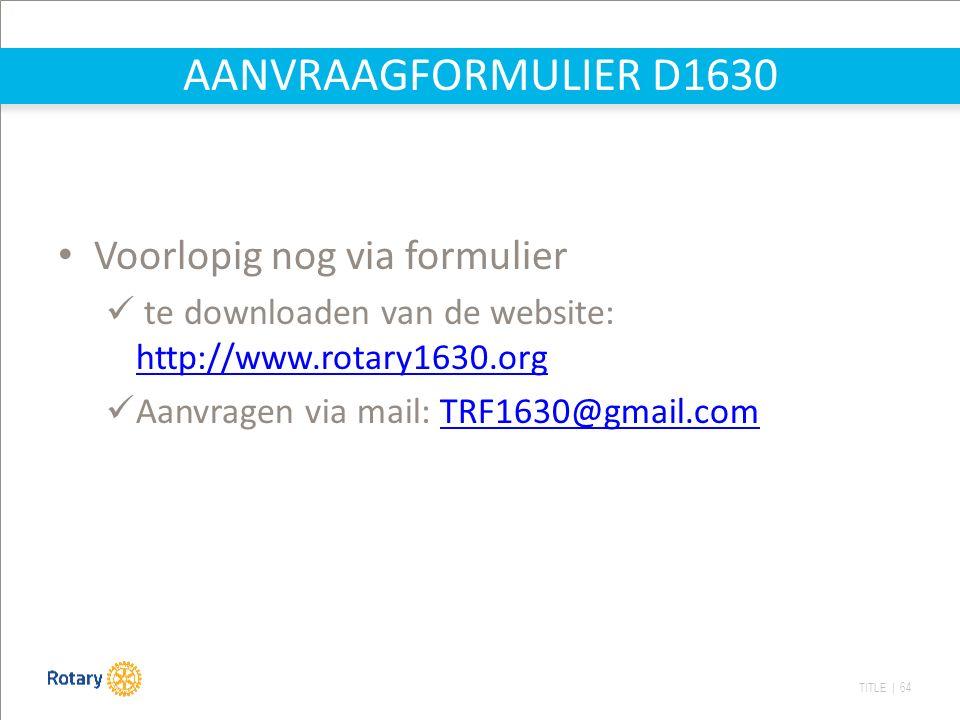 TITLE | 64 AANVRAAGFORMULIER D1630 Voorlopig nog via formulier te downloaden van de website: http://www.rotary1630.org http://www.rotary1630.org Aanvragen via mail: TRF1630@gmail.comTRF1630@gmail.com