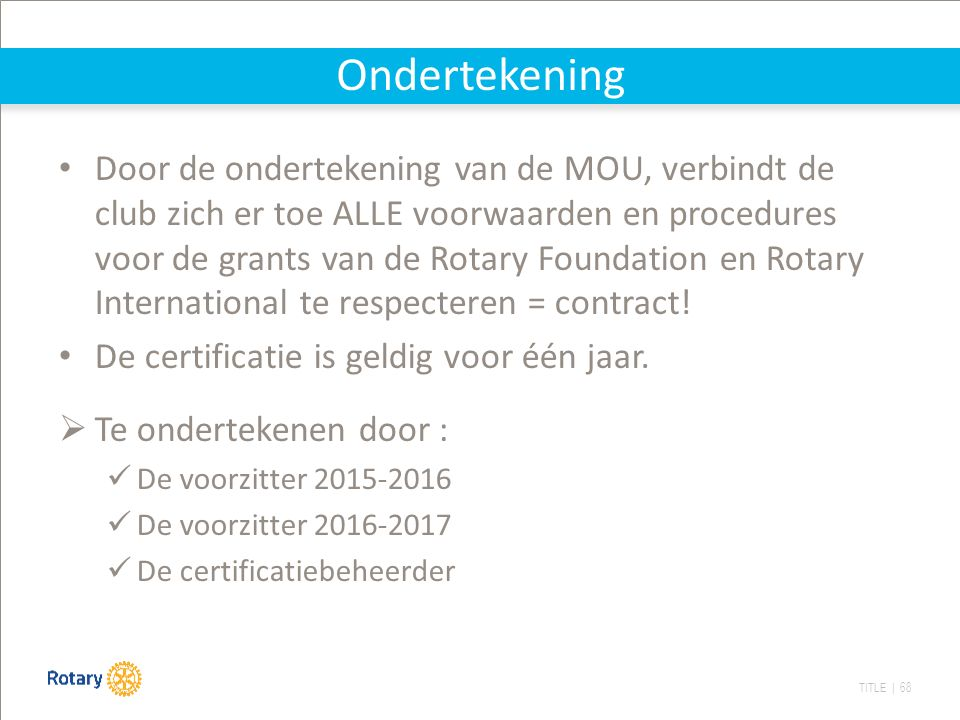 TITLE | 68 Ondertekening Door de ondertekening van de MOU, verbindt de club zich er toe ALLE voorwaarden en procedures voor de grants van de Rotary Foundation en Rotary International te respecteren = contract.