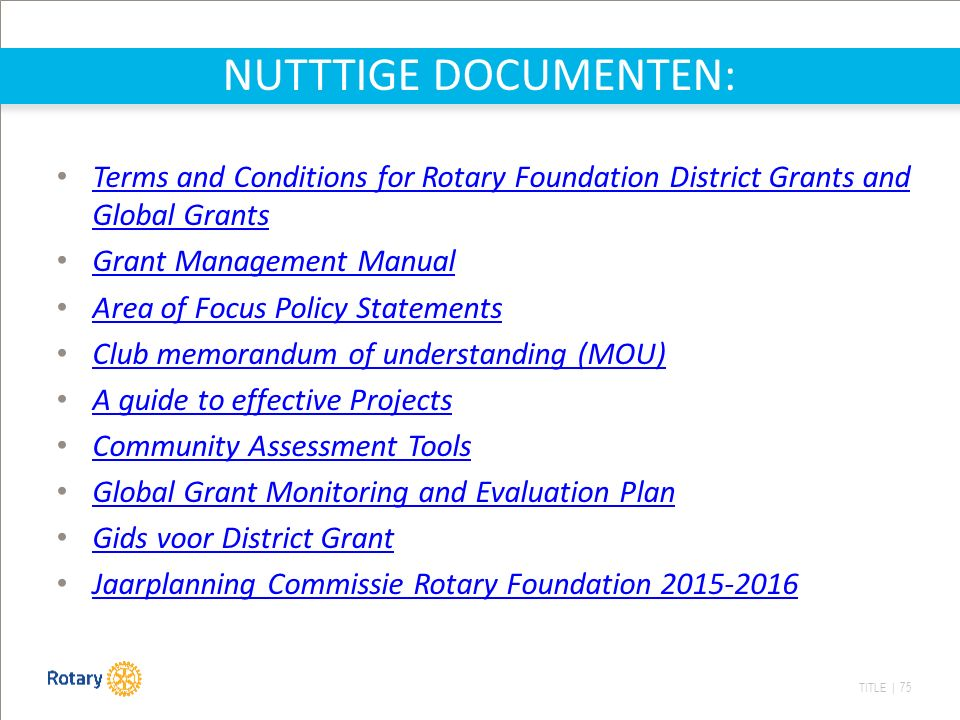 TITLE | 75 NUTTTIGE DOCUMENTEN: Terms and Conditions for Rotary Foundation District Grants and Global Grants Terms and Conditions for Rotary Foundation District Grants and Global Grants Grant Management Manual Area of Focus Policy Statements Club memorandum of understanding (MOU) A guide to effective Projects Community Assessment Tools Global Grant Monitoring and Evaluation Plan Gids voor District Grant Jaarplanning Commissie Rotary Foundation 2015-2016