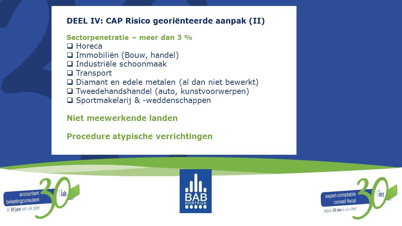 DEEL IV: CAP Risico georiënteerde aanpak (II) Sectorpenetratie – meer dan 3 %  Horeca  Immobiliën (Bouw, handel)  Industriële schoonmaak  Transpor