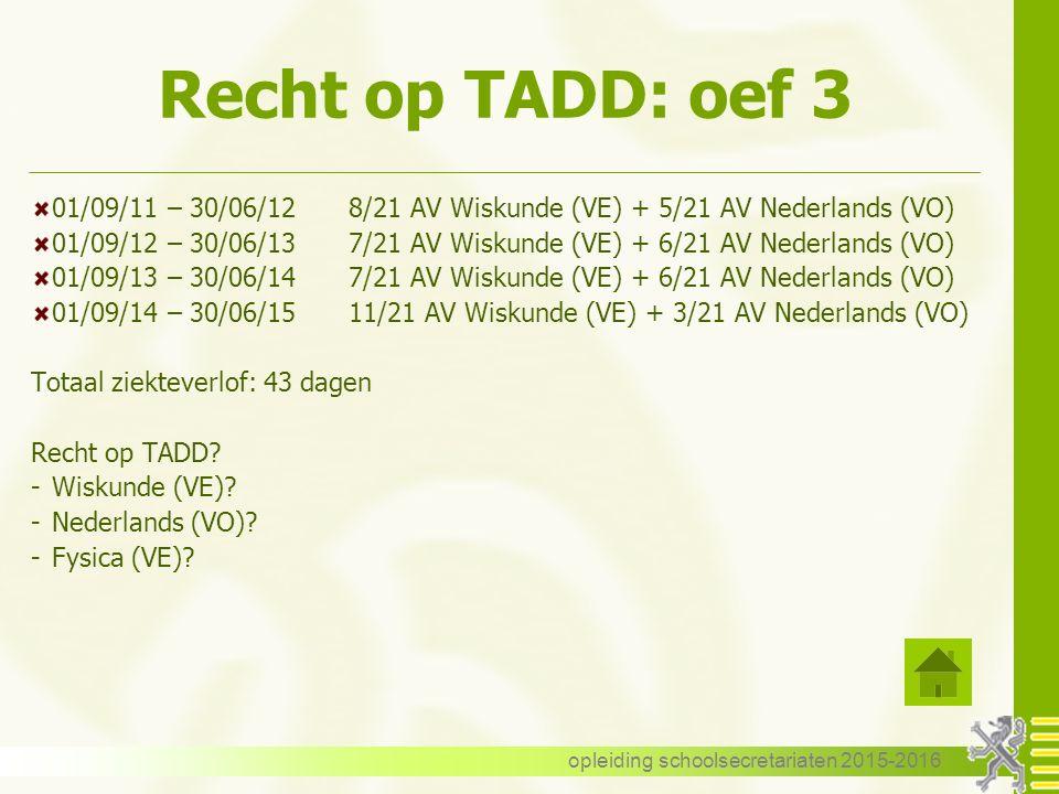 Recht op TADD: oef 3 01/09/11 – 30/06/128/21 AV Wiskunde (VE) + 5/21 AV Nederlands (VO) 01/09/12 – 30/06/137/21 AV Wiskunde (VE) + 6/21 AV Nederlands (VO) 01/09/13 – 30/06/147/21 AV Wiskunde (VE) + 6/21 AV Nederlands (VO) 01/09/14 – 30/06/1511/21 AV Wiskunde (VE) + 3/21 AV Nederlands (VO) Totaal ziekteverlof: 43 dagen Recht op TADD.