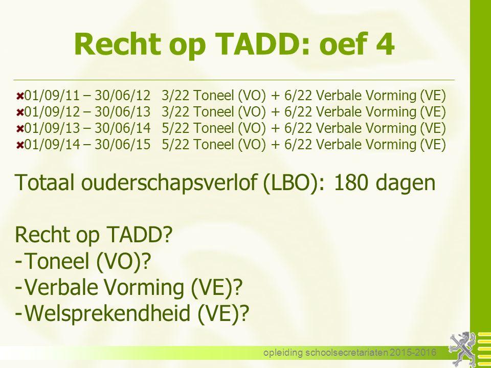 Recht op TADD: oef 4 01/09/11 – 30/06/123/22 Toneel (VO) + 6/22 Verbale Vorming (VE) 01/09/12 – 30/06/133/22 Toneel (VO) + 6/22 Verbale Vorming (VE) 01/09/13 – 30/06/145/22 Toneel (VO) + 6/22 Verbale Vorming (VE) 01/09/14 – 30/06/155/22 Toneel (VO) + 6/22 Verbale Vorming (VE) Totaal ouderschapsverlof (LBO): 180 dagen Recht op TADD.
