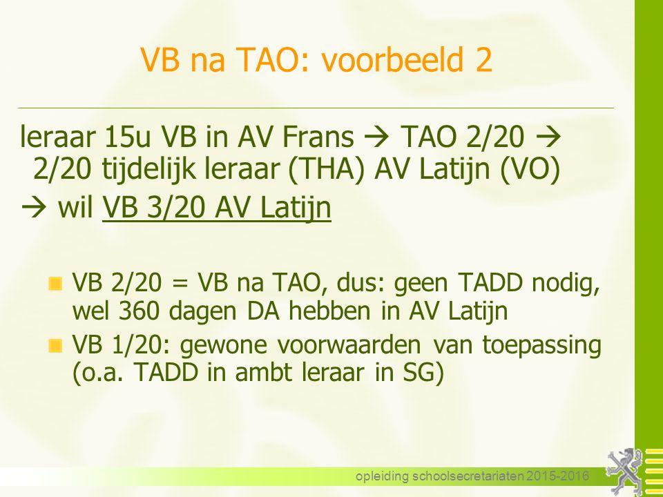 VB na TAO: voorbeeld 2 leraar 15u VB in AV Frans  TAO 2/20  2/20 tijdelijk leraar (THA) AV Latijn (VO)  wil VB 3/20 AV Latijn VB 2/20 = VB na TAO, dus: geen TADD nodig, wel 360 dagen DA hebben in AV Latijn VB 1/20: gewone voorwaarden van toepassing (o.a.
