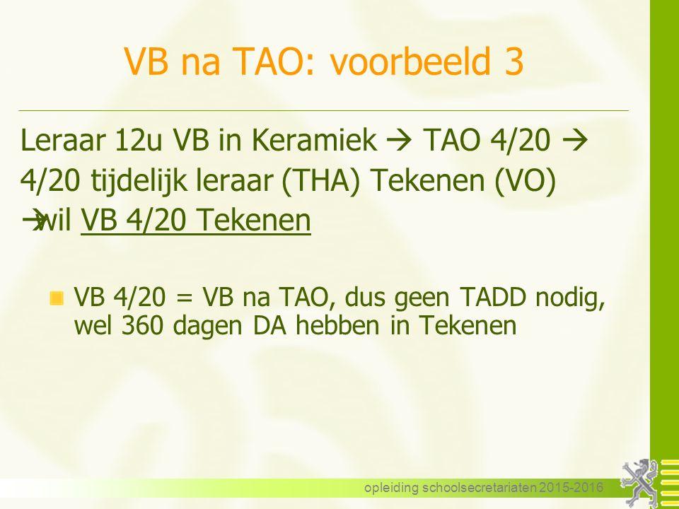 VB na TAO: voorbeeld 3 Leraar 12u VB in Keramiek  TAO 4/20  4/20 tijdelijk leraar (THA) Tekenen (VO)  wil VB 4/20 Tekenen VB 4/20 = VB na TAO, dus geen TADD nodig, wel 360 dagen DA hebben in Tekenen opleiding schoolsecretariaten 2015-2016
