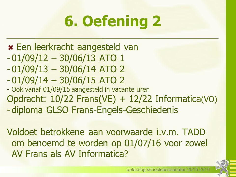 6. Oefening 2 Een leerkracht aangesteld van -01/09/12 – 30/06/13 ATO 1 -01/09/13 – 30/06/14 ATO 2 -01/09/14 – 30/06/15 ATO 2 -Ook vanaf 01/09/15 aange