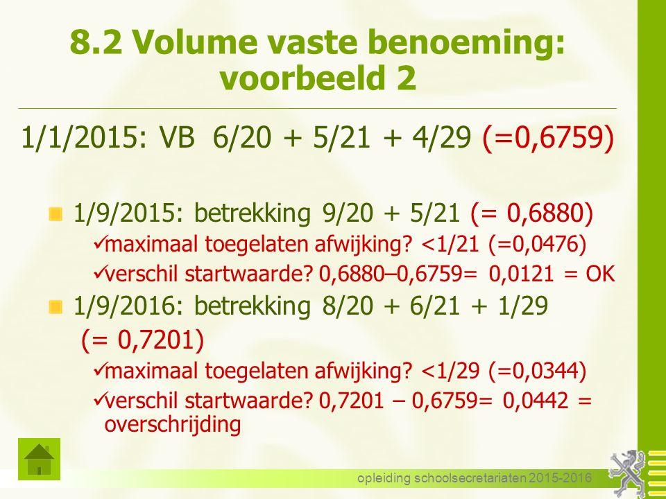 8.2 Volume vaste benoeming: voorbeeld 2 1/1/2015: VB 6/20 + 5/21 + 4/29 (=0,6759) 1/9/2015: betrekking 9/20 + 5/21 (= 0,6880) maximaal toegelaten afwijking.