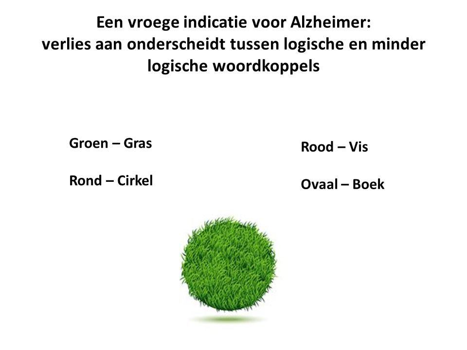 Een vroege indicatie voor Alzheimer: verlies aan onderscheidt tussen logische en minder logische woordkoppels Groen – Gras Rond – Cirkel Rood – Vis Ovaal – Boek