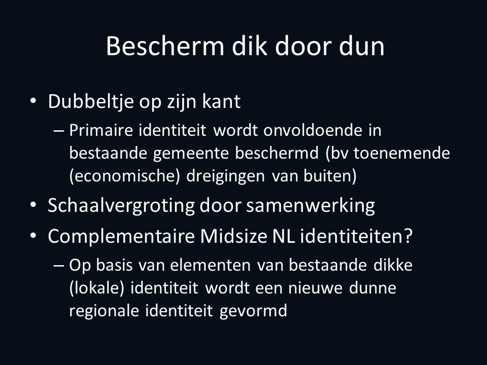 Bescherm dik door dun Dubbeltje op zijn kant – Primaire identiteit wordt onvoldoende in bestaande gemeente beschermd (bv toenemende (economische) dreigingen van buiten) Schaalvergroting door samenwerking Complementaire Midsize NL identiteiten.
