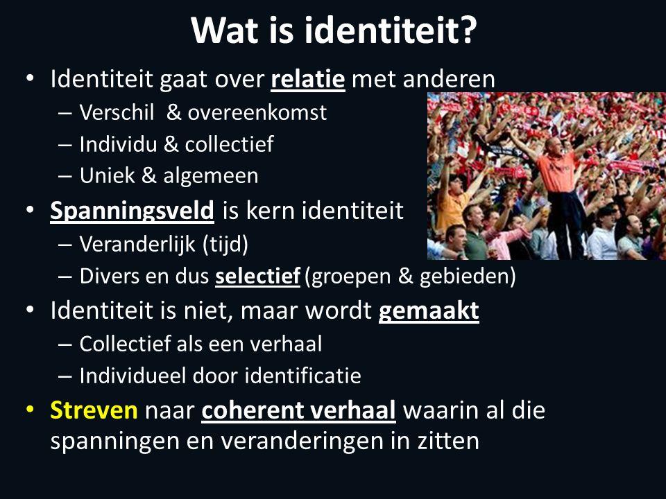Wat is identiteit? Identiteit gaat over relatie met anderen – Verschil & overeenkomst – Individu & collectief – Uniek & algemeen Spanningsveld is kern
