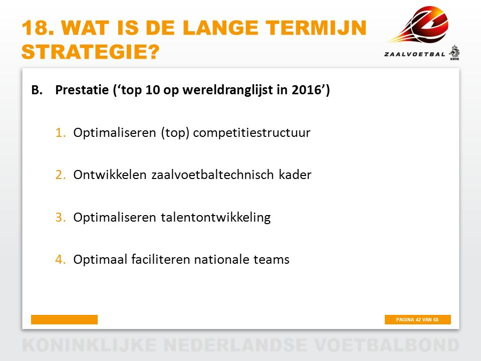 PAGINA 42 VAN 68 18. WAT IS DE LANGE TERMIJN STRATEGIE? B.Prestatie ('top 10 op wereldranglijst in 2016') 1.Optimaliseren (top) competitiestructuur 2.