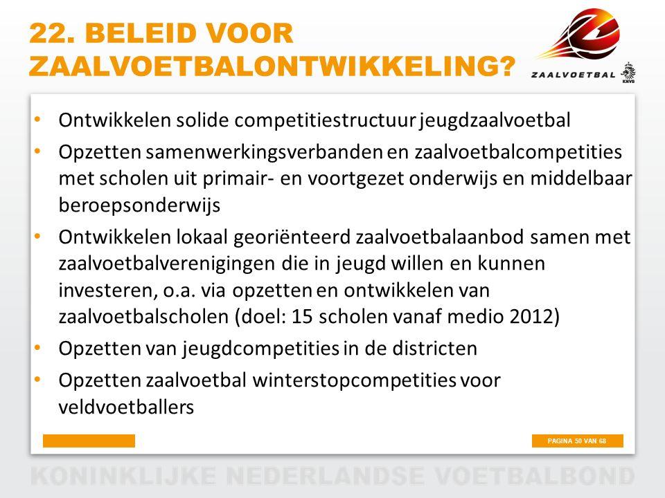 PAGINA 50 VAN 68 22. BELEID VOOR ZAALVOETBALONTWIKKELING? Ontwikkelen solide competitiestructuur jeugdzaalvoetbal Opzetten samenwerkingsverbanden en z