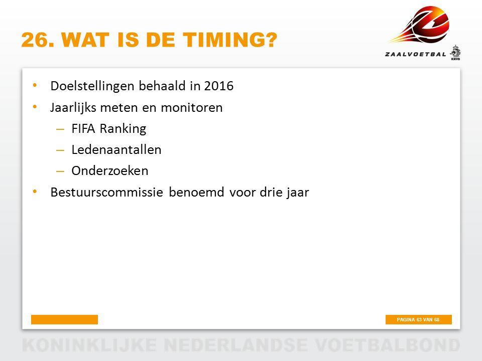 PAGINA 63 VAN 68 26. WAT IS DE TIMING? Doelstellingen behaald in 2016 Jaarlijks meten en monitoren – FIFA Ranking – Ledenaantallen – Onderzoeken Bestu