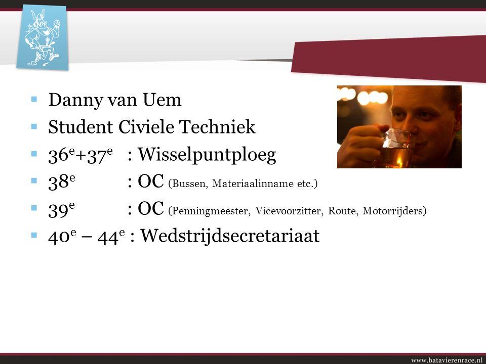 Voorstellen  Danny van Uem  Student Civiele Techniek  36 e +37 e : Wisselpuntploeg  38 e : OC (Bussen, Materiaalinname etc.)  39 e : OC (Penningmeester, Vicevoorzitter, Route, Motorrijders)  40 e – 44 e : Wedstrijdsecretariaat