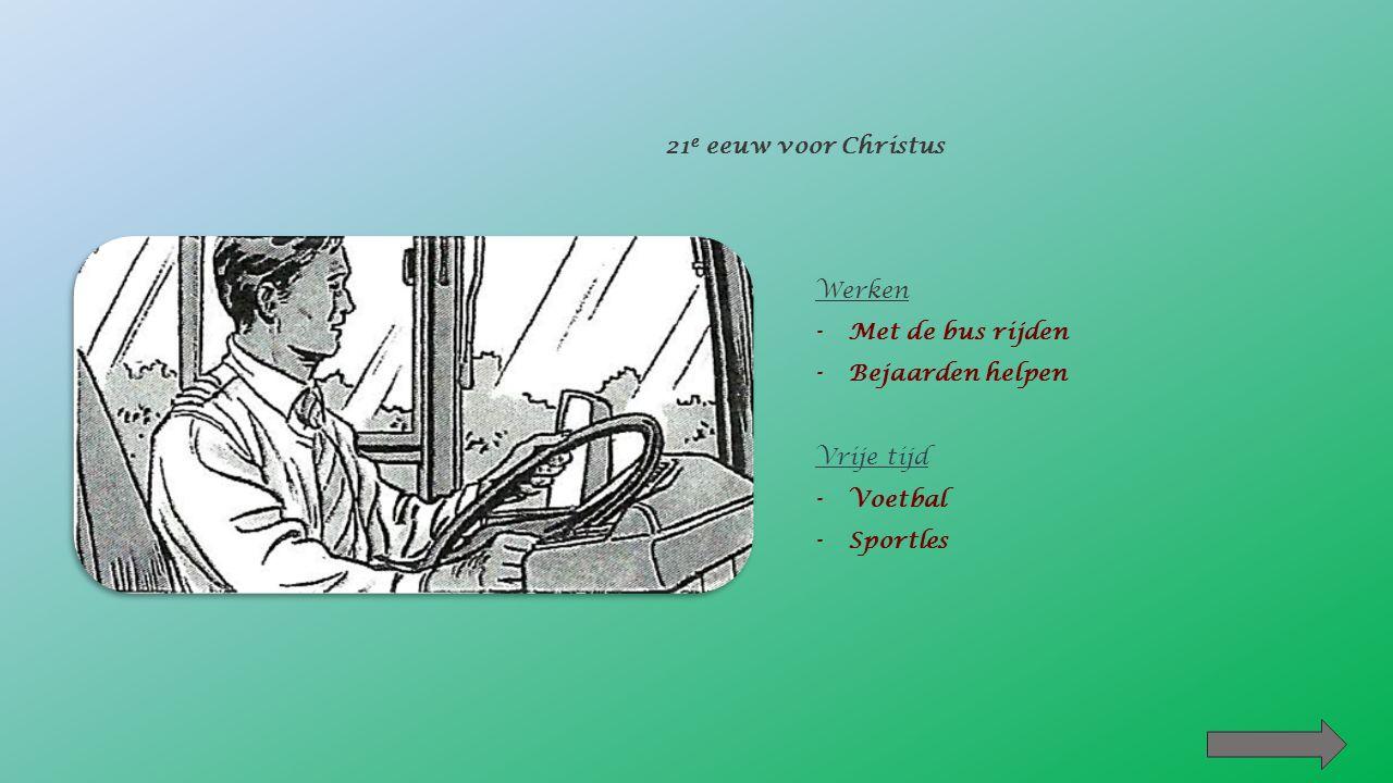21 e eeuw voor Christus Werken -Met de bus rijden -Bejaarden helpen Vrije tijd -Voetbal -Sportles