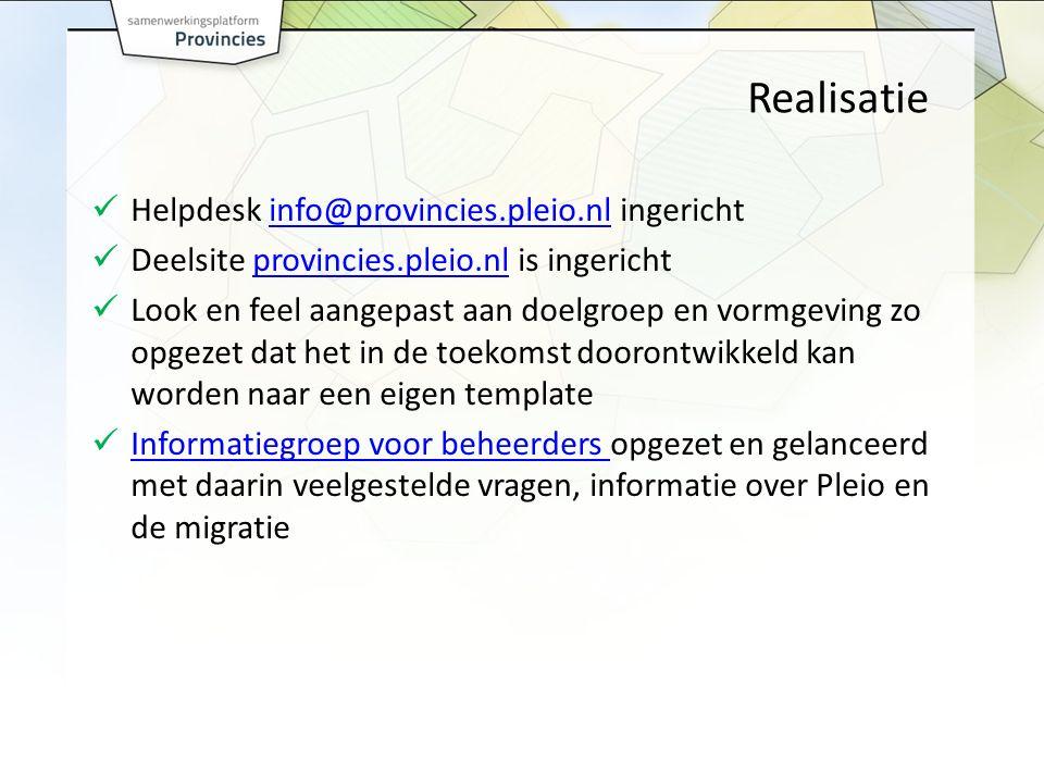 Realisatie Helpdesk info@provincies.pleio.nl ingerichtinfo@provincies.pleio.nl Deelsite provincies.pleio.nl is ingerichtprovincies.pleio.nl Look en feel aangepast aan doelgroep en vormgeving zo opgezet dat het in de toekomst doorontwikkeld kan worden naar een eigen template Informatiegroep voor beheerders opgezet en gelanceerd met daarin veelgestelde vragen, informatie over Pleio en de migratie Informatiegroep voor beheerders