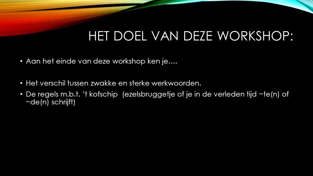 HET DOEL VAN DEZE WORKSHOP: Aan het einde van deze workshop ken je…. Het verschil tussen zwakke en sterke werkwoorden. De regels m.b.t. 't kofschip (e