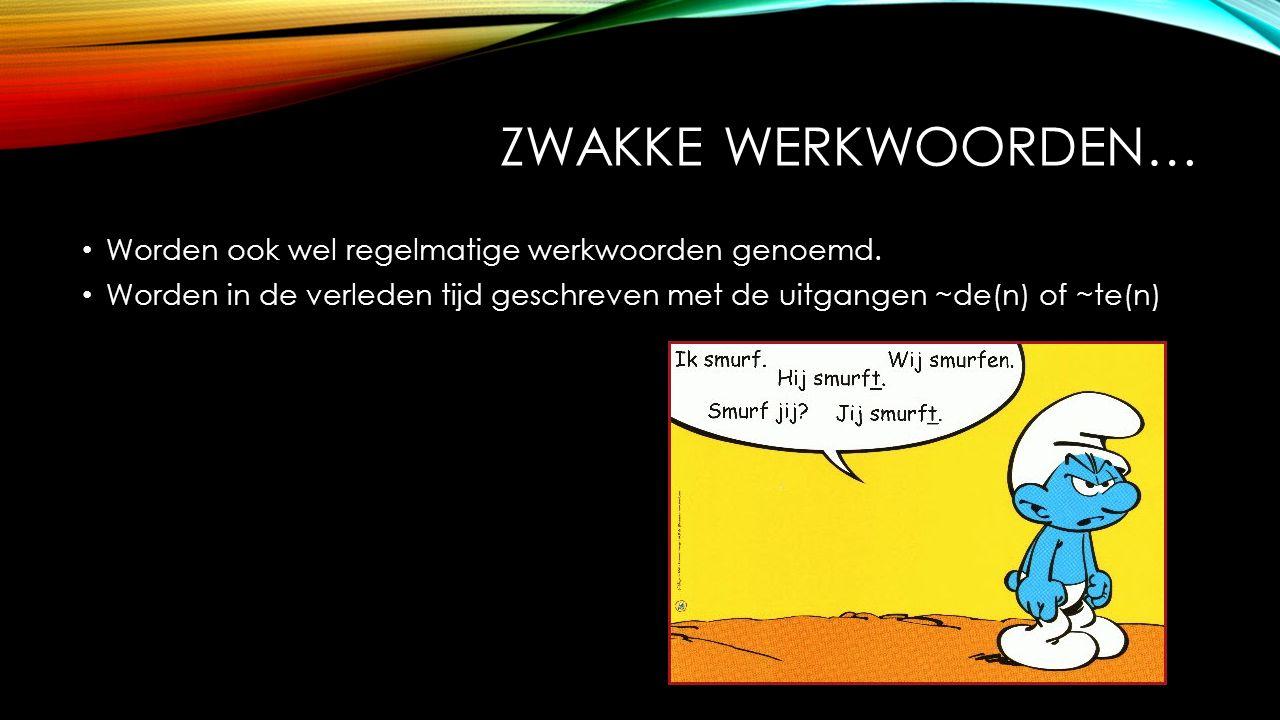 ZWAKKE WERKWOORDEN… Worden ook wel regelmatige werkwoorden genoemd.