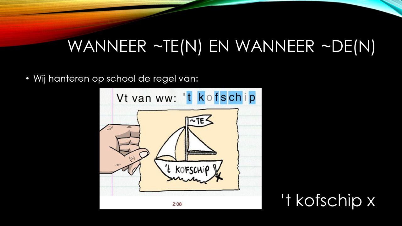 WANNEER ~TE(N) EN WANNEER ~DE(N) Wij hanteren op school de regel van: 't kofschip x