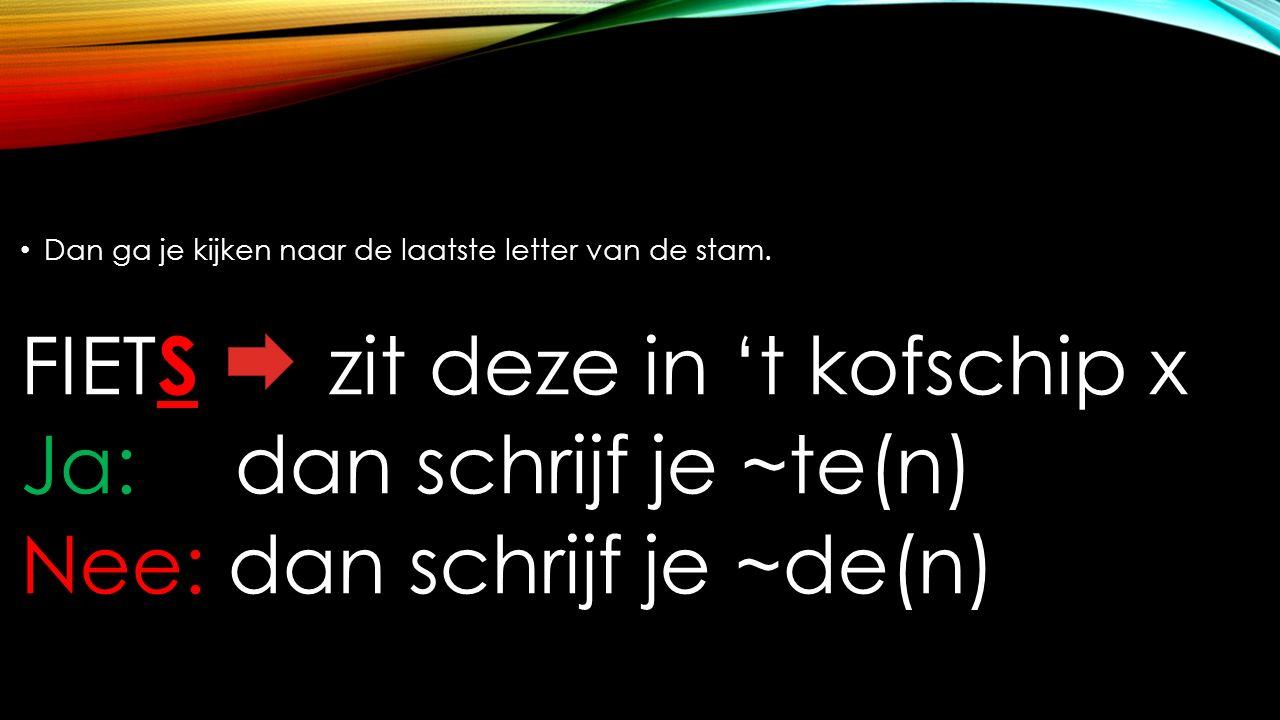 Dan ga je kijken naar de laatste letter van de stam. FIET S zit deze in 't kofschip x Ja: dan schrijf je ~te(n) Nee: dan schrijf je ~de(n)