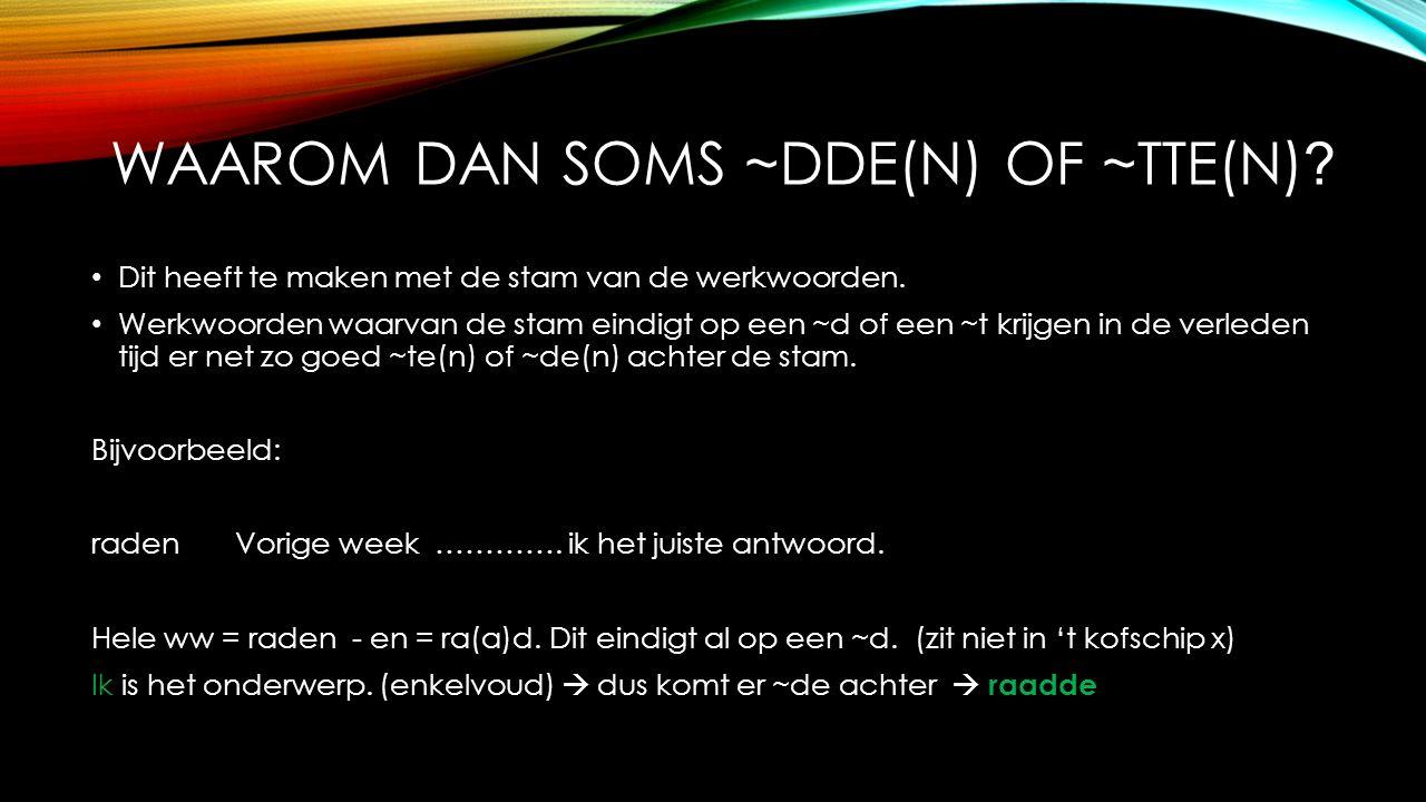 WAAROM DAN SOMS ~DDE(N) OF ~TTE(N) ? Dit heeft te maken met de stam van de werkwoorden. Werkwoorden waarvan de stam eindigt op een ~d of een ~t krijge
