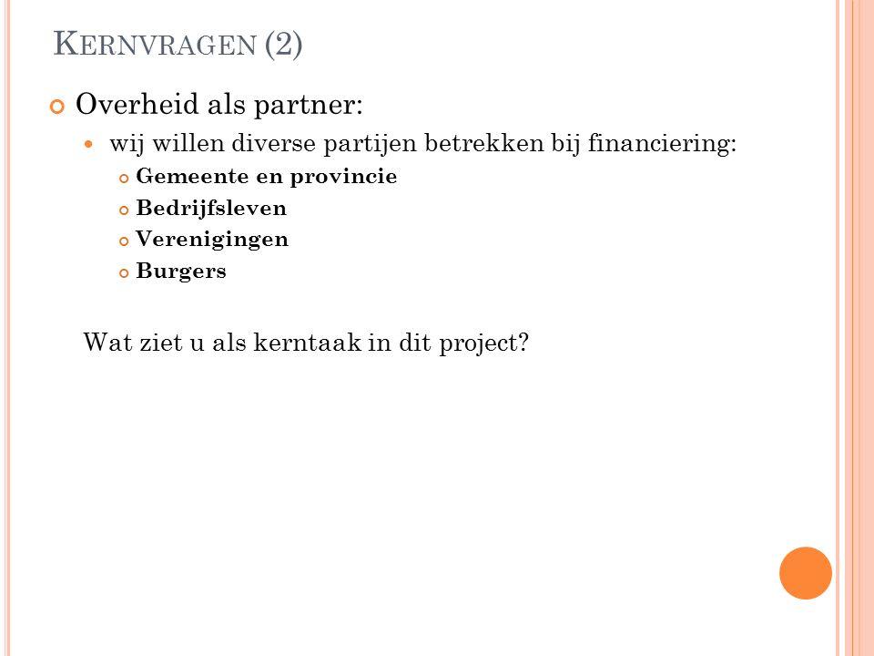 K ERNVRAGEN (2) Overheid als partner: wij willen diverse partijen betrekken bij financiering: Gemeente en provincie Bedrijfsleven Verenigingen Burgers Wat ziet u als kerntaak in dit project?