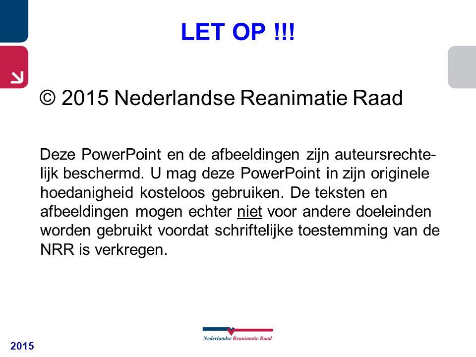 2015 LET OP !!! © 2015 Nederlandse Reanimatie Raad Deze PowerPoint en de afbeeldingen zijn auteursrechte- lijk beschermd. U mag deze PowerPoint in zij